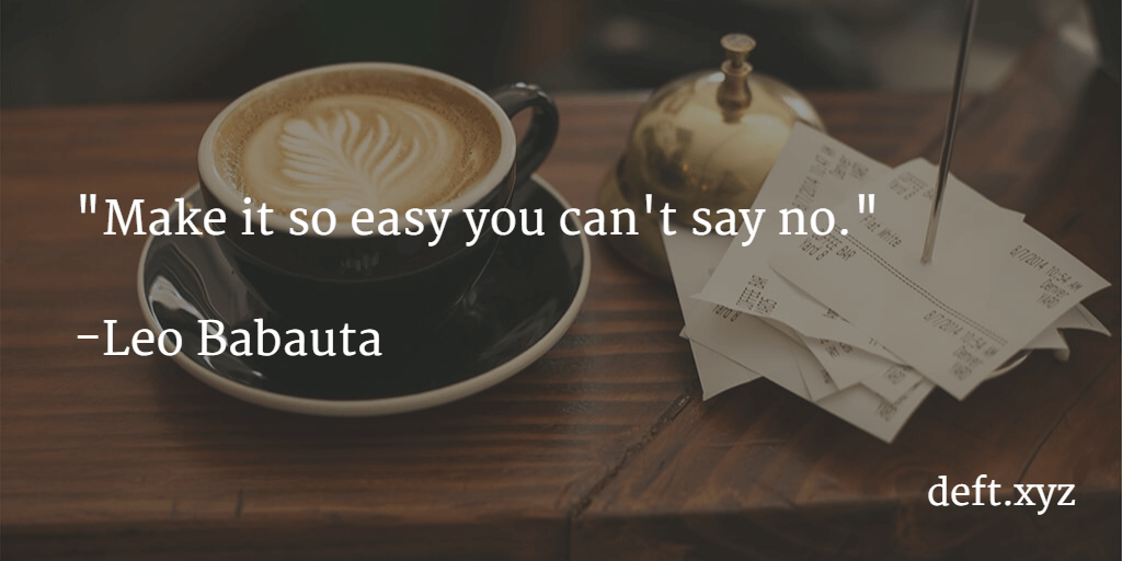 Make it so easy you can't say no - Leo Bauta