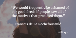 We would frequently be ashamed of our good deeds if people saw all of the motives that produced them - Francois de La Rochefoucauld